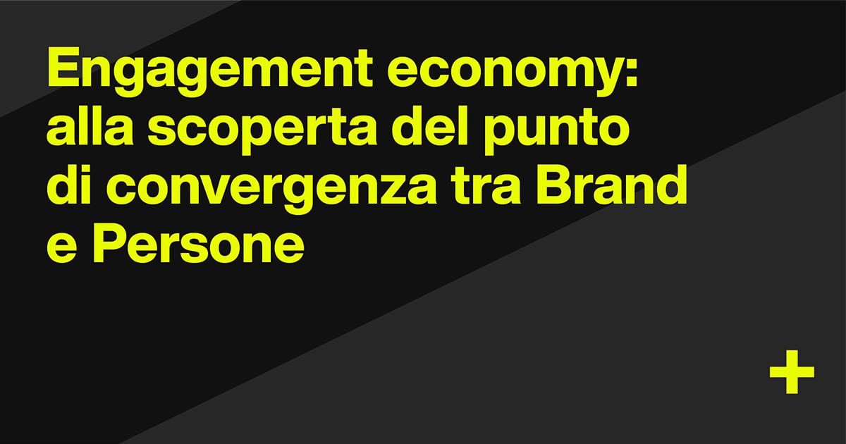 Engagement economy: alla scoperta del punto di convergenza tra Brand e Persone