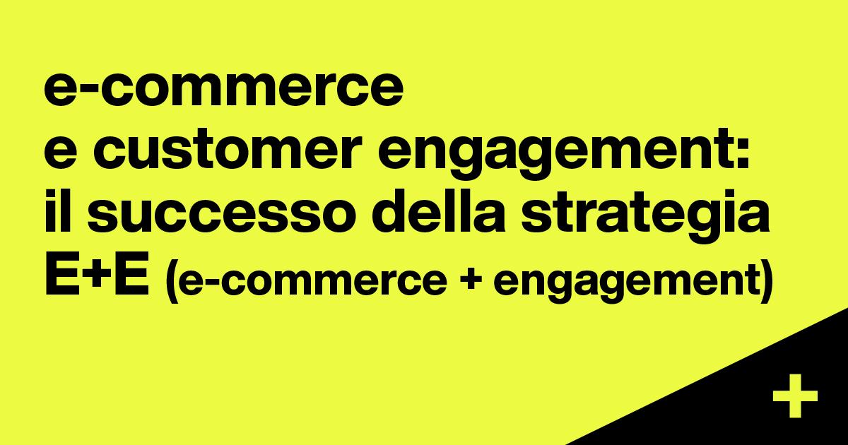 e-commerce e customer engagement: il successo della strategia E+E