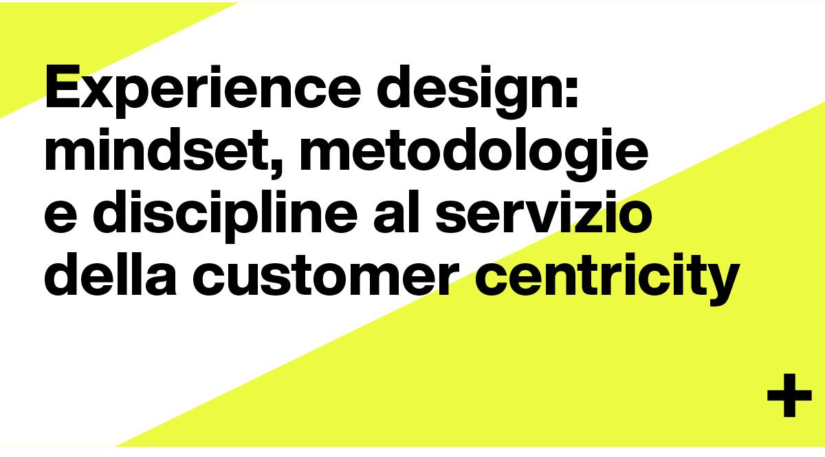 Experience design: mindset, metodologie e discipline al servizio della customer centricity