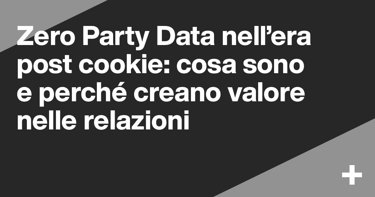 Zero Party Data nell'era post cookie: cosa sono e perché creano valore nelle relazioni