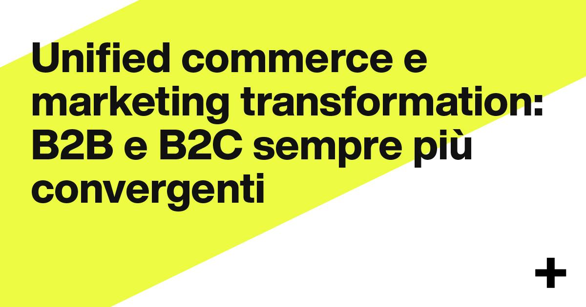 Unified commerce e marketing transformation: B2B e B2C sempre più convergenti